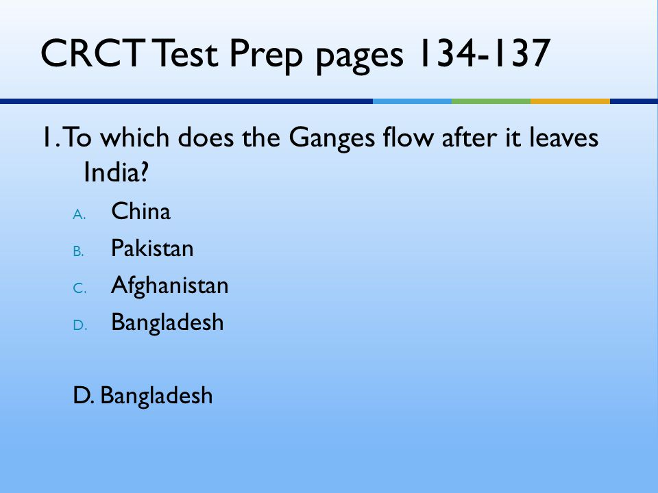 CRCT Test Prep pages 134-137 1. To which does the Ganges flow after it leaves India? A. China B. Pakistan C. Afghanistan D. Bangladesh