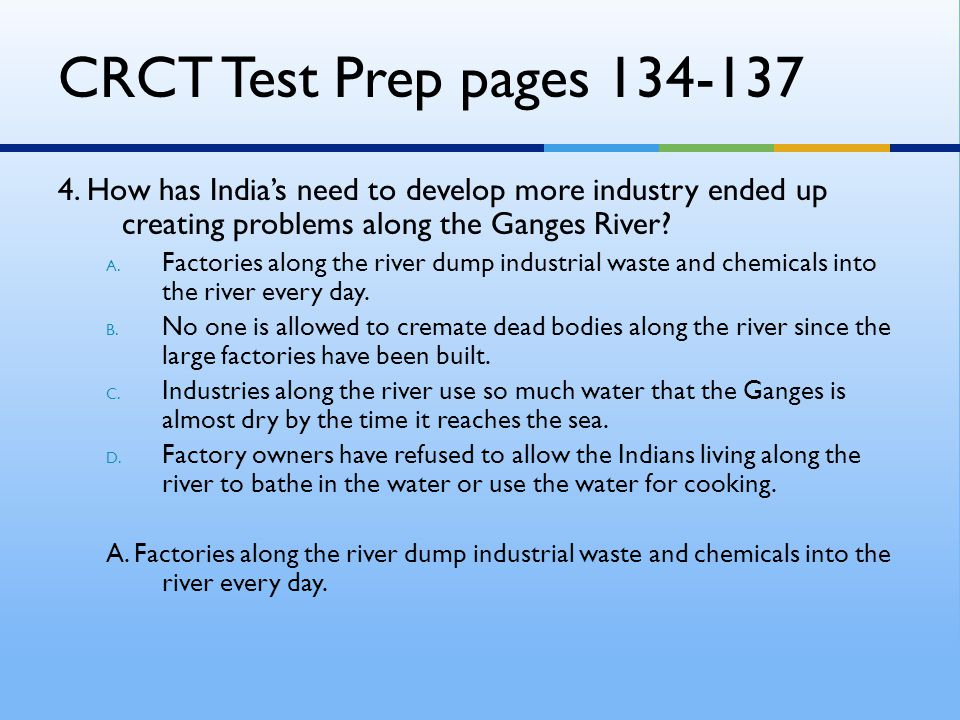 CRCT Test Prep pages 134-137 4. How has India's need to develop more industry ended up creating problems along the Ganges River? A. Factories along th