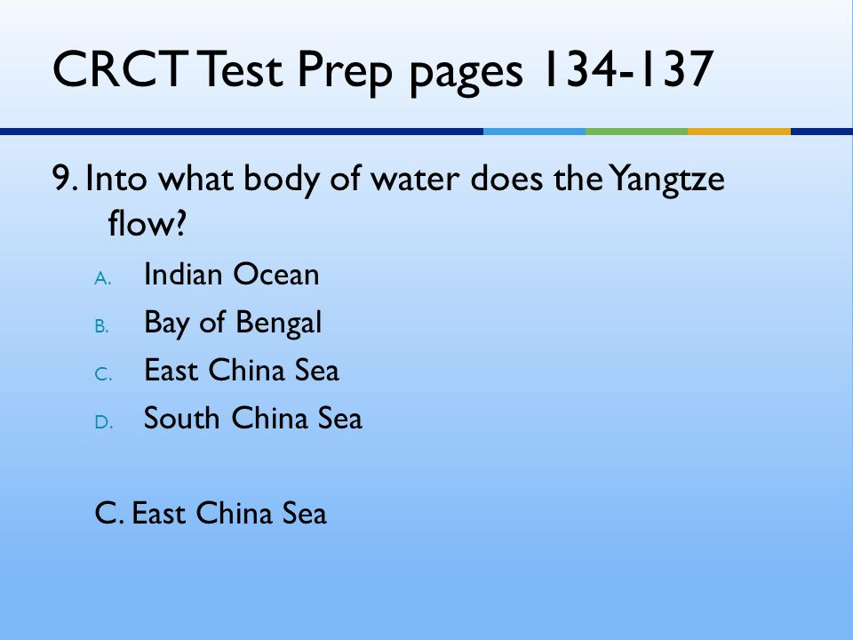 CRCT Test Prep pages 134-137 9. Into what body of water does the Yangtze flow? A. Indian Ocean B. Bay of Bengal C. East China Sea D. South China Sea C