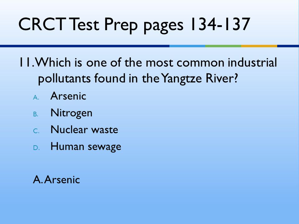 CRCT Test Prep pages 134-137 11. Which is one of the most common industrial pollutants found in the Yangtze River? A. Arsenic B. Nitrogen C. Nuclear w