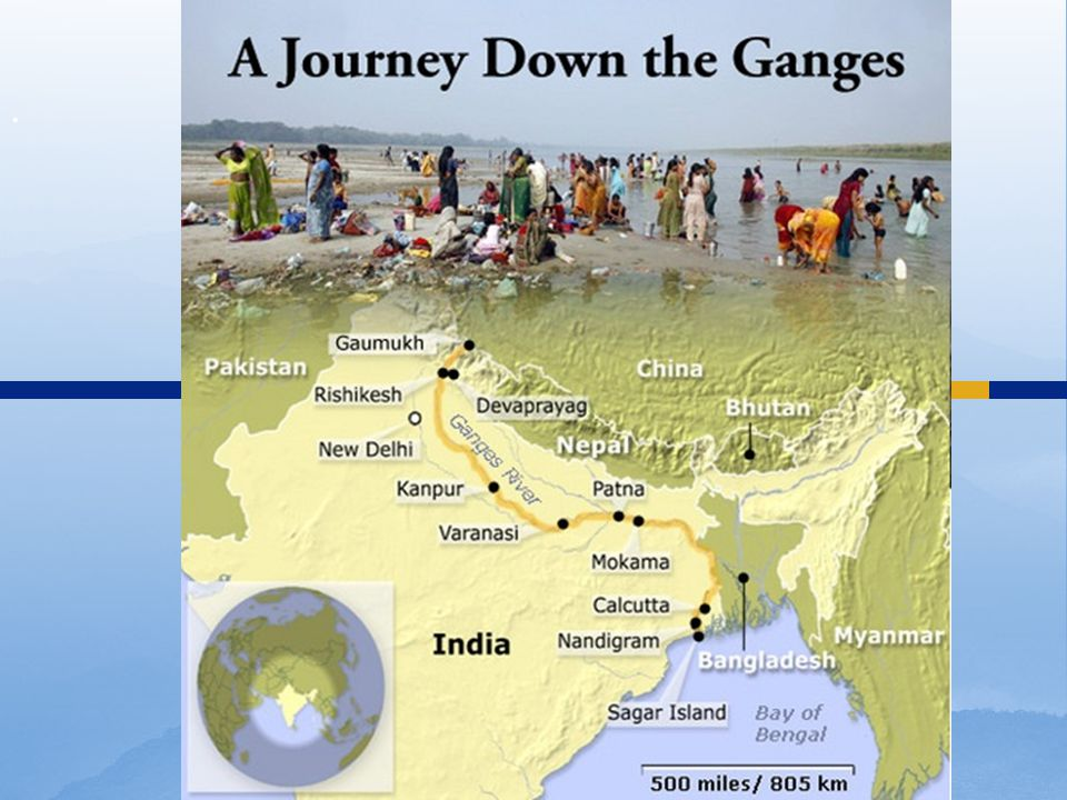  Begins in Himalayan Mountains and flows 1600 miles through India into Bangladesh and the Bay of Bengal.
