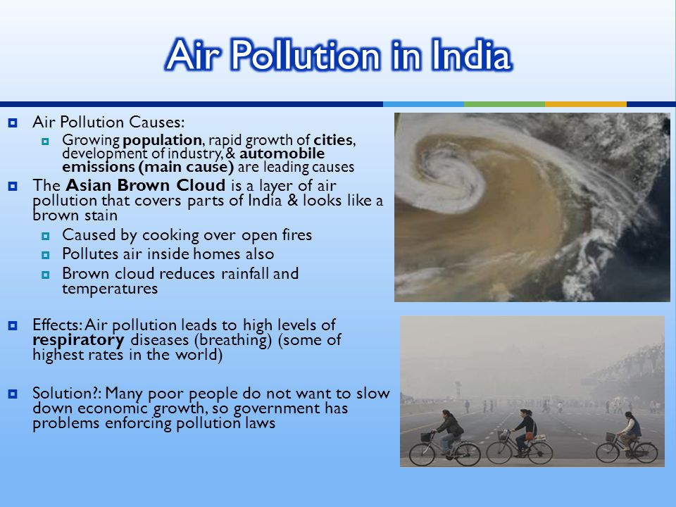  Air Pollution Causes:  Growing population, rapid growth of cities, development of industry, & automobile emissions (main cause) are leading causes