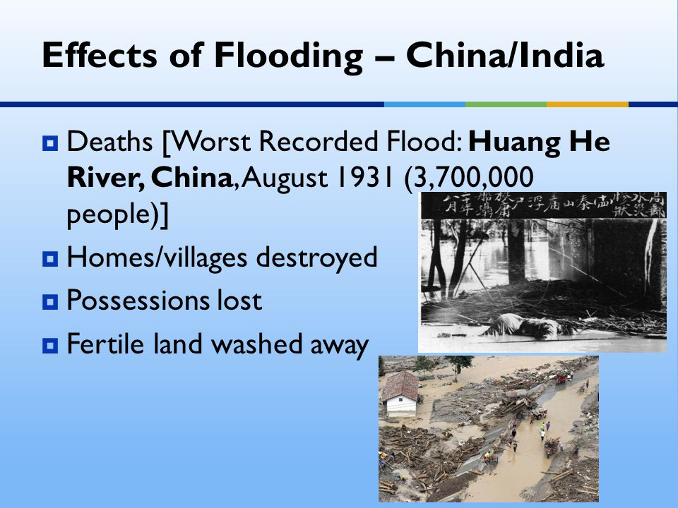 Effects of Flooding – China/India  Deaths [Worst Recorded Flood: Huang He River, China, August 1931 (3,700,000 people)]  Homes/villages destroyed 