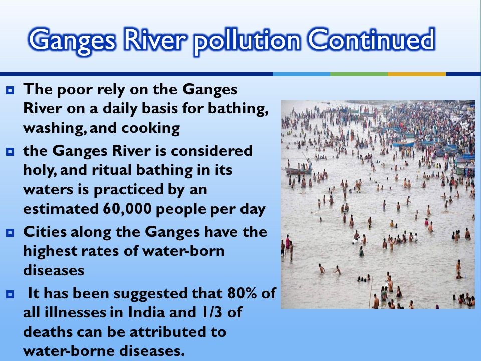  The poor rely on the Ganges River on a daily basis for bathing, washing, and cooking  the Ganges River is considered holy, and ritual bathing in it