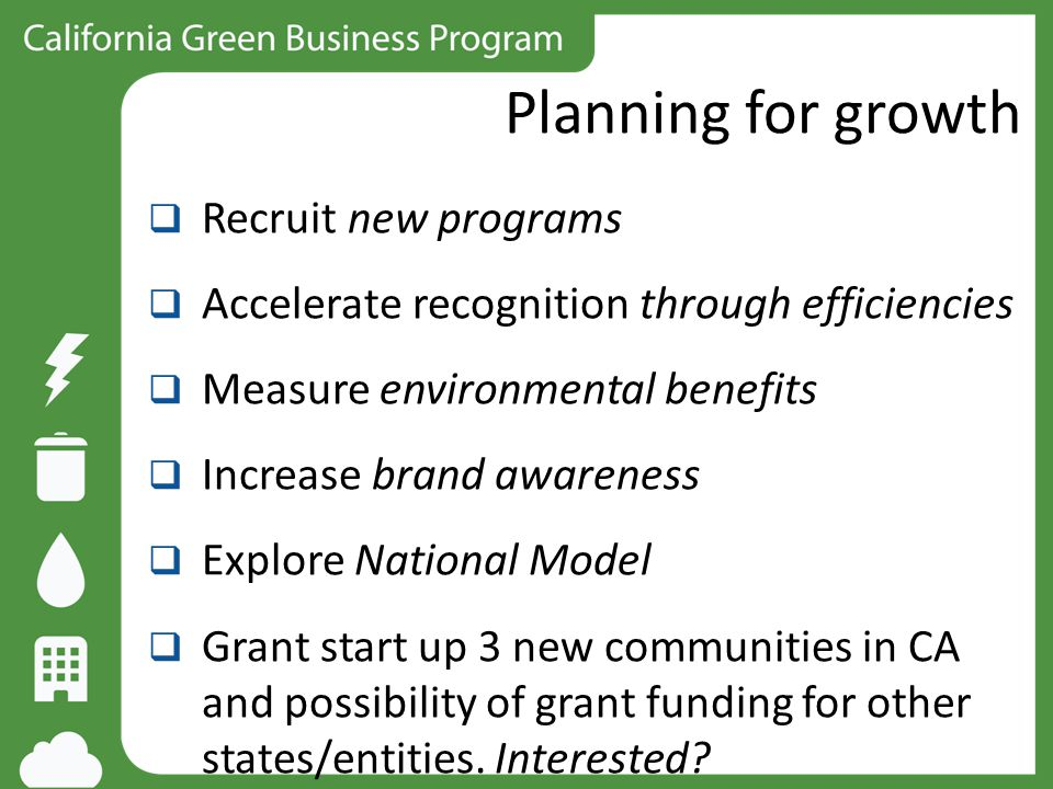 Planning for growth  Recruit new programs  Accelerate recognition through efficiencies  Measure environmental benefits  Increase brand awareness 