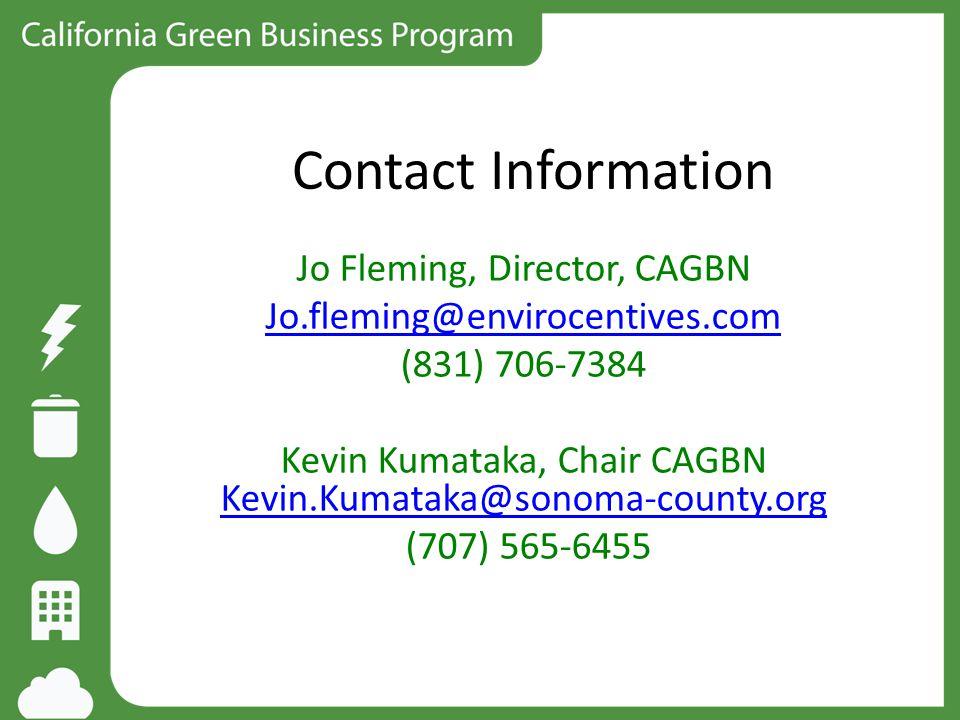 Contact Information Jo Fleming, Director, CAGBN Jo.fleming@envirocentives.com (831) 706-7384 Kevin Kumataka, Chair CAGBN Kevin.Kumataka@sonoma-county.org Kevin.Kumataka@sonoma-county.org (707) 565-6455