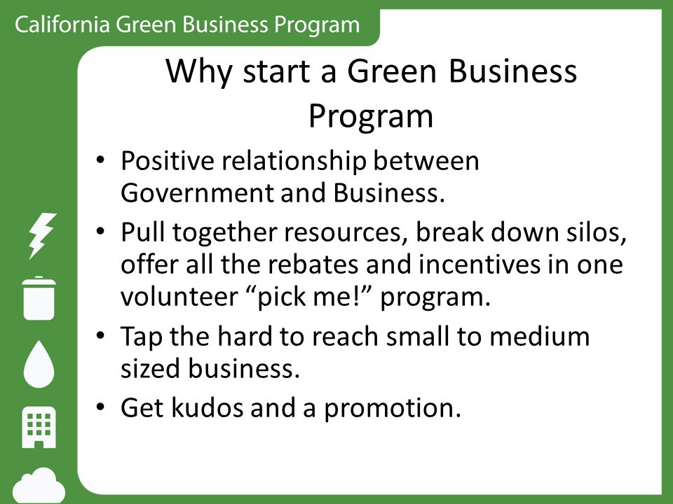 Why start a Green Business Program Positive relationship between Government and Business. Pull together resources, break down silos, offer all the reb