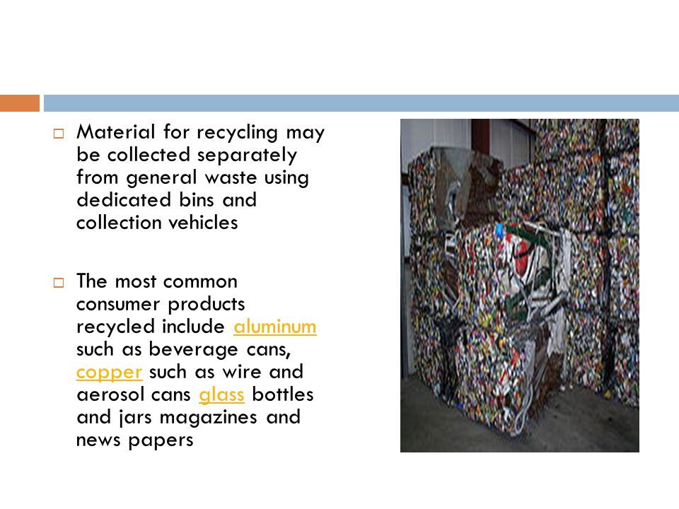  Material for recycling may be collected separately from general waste using dedicated bins and collection vehicles  The most common consumer products recycled include aluminum such as beverage cans, copper such as wire and aerosol cans glass bottles and jars magazines and news papersaluminum copperglass