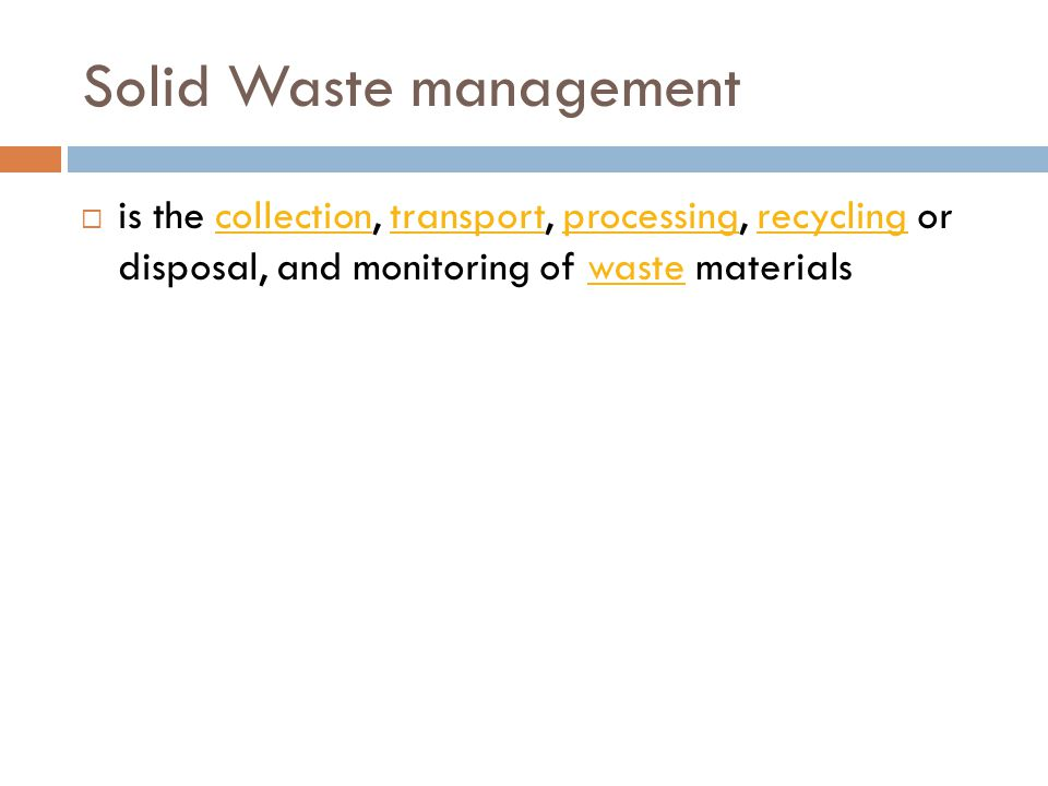 Solid Waste management  is the collection, transport, processing, recycling or disposal, and monitoring of waste materialscollectiontransportprocessingrecyclingwaste