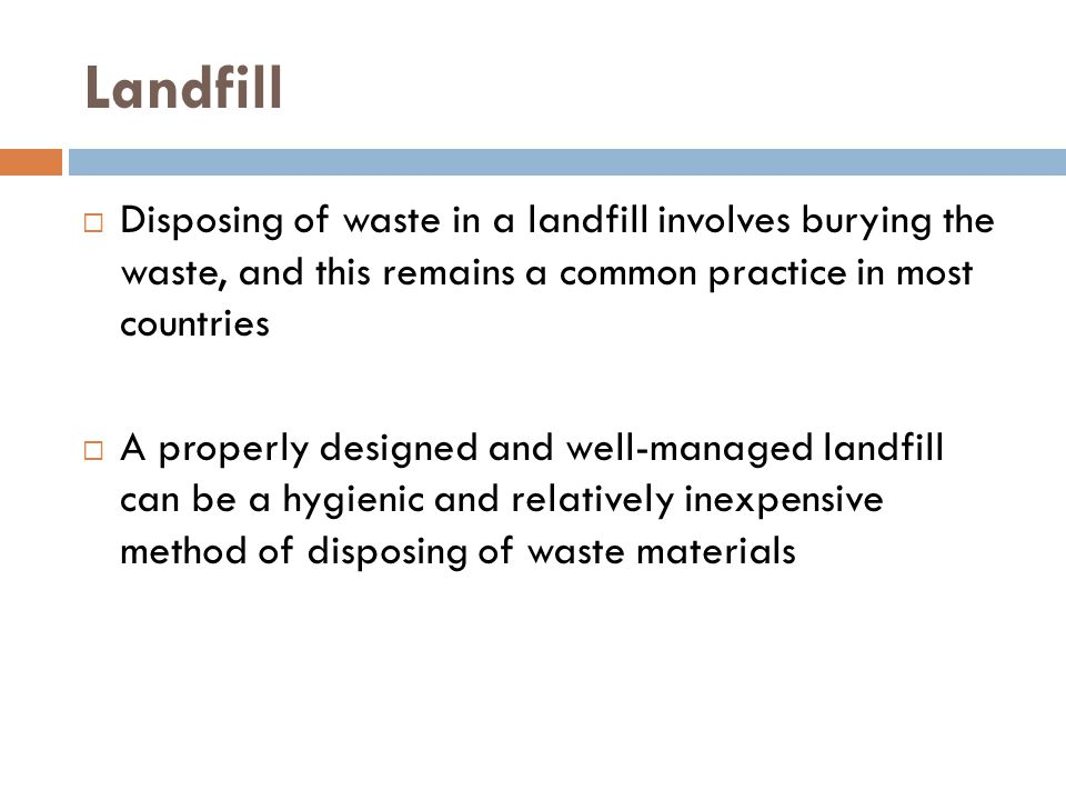Landfill  Disposing of waste in a landfill involves burying the waste, and this remains a common practice in most countries  A properly designed and well-managed landfill can be a hygienic and relatively inexpensive method of disposing of waste materials