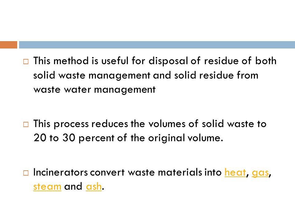 This method is useful for disposal of residue of both solid waste management and solid residue from waste water management  This process reduces the volumes of solid waste to 20 to 30 percent of the original volume.