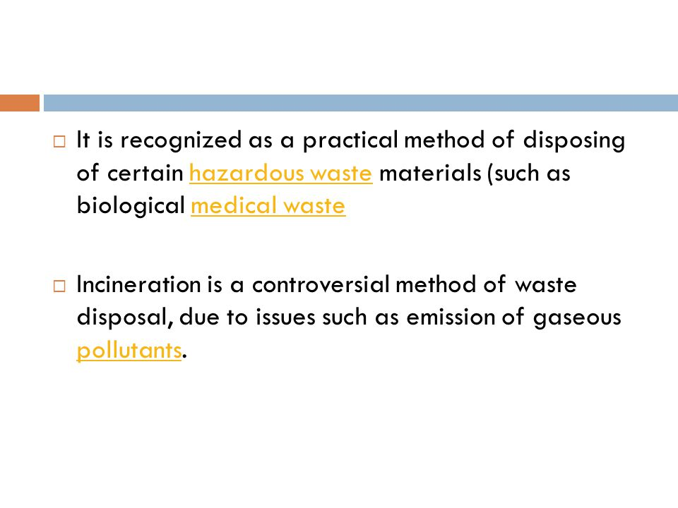  It is recognized as a practical method of disposing of certain hazardous waste materials (such as biological medical wastehazardous wastemedical waste  Incineration is a controversial method of waste disposal, due to issues such as emission of gaseous pollutants.