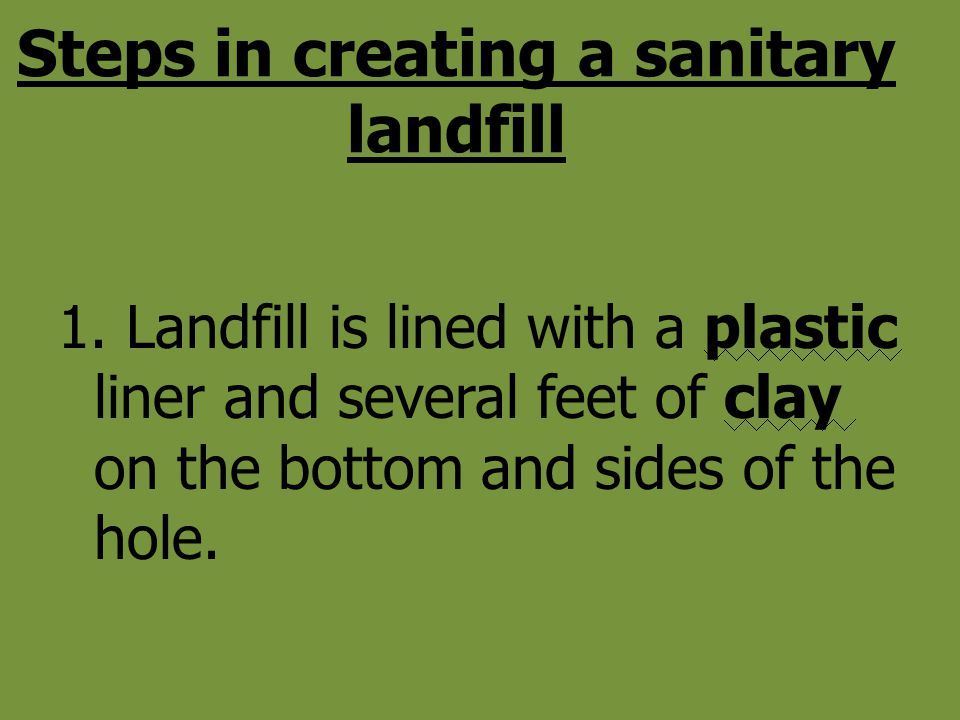 Steps in creating a sanitary landfill 1. Landfill is lined with a plastic liner and several feet of clay on the bottom and sides of the hole.