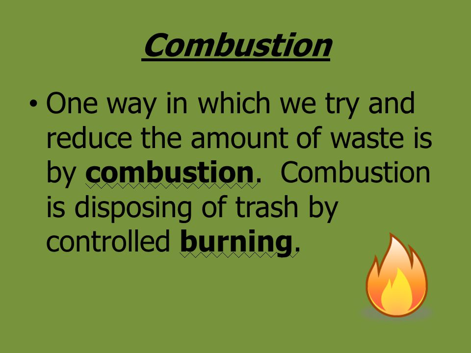 Combustion One way in which we try and reduce the amount of waste is by combustion. Combustion is disposing of trash by controlled burning.