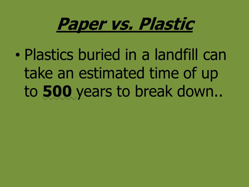 Paper vs. Plastic Plastics buried in a landfill can take an estimated time of up to 500 years to break down..