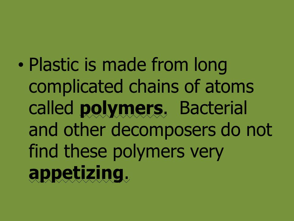 Plastic is made from long complicated chains of atoms called polymers. Bacterial and other decomposers do not find these polymers very appetizing.