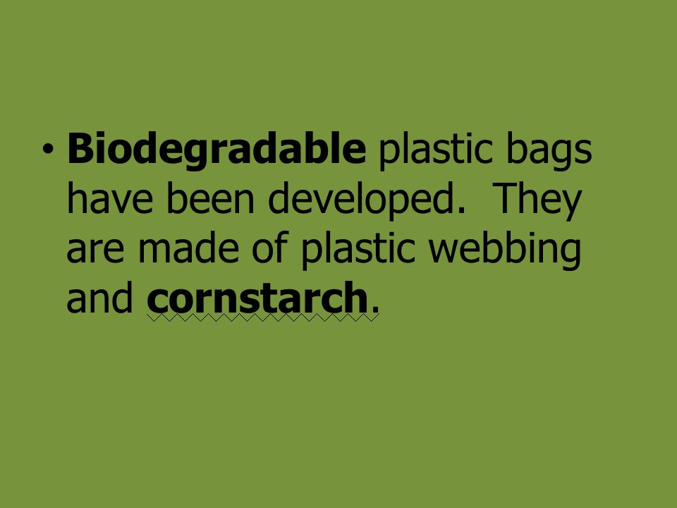 Biodegradable plastic bags have been developed. They are made of plastic webbing and cornstarch.