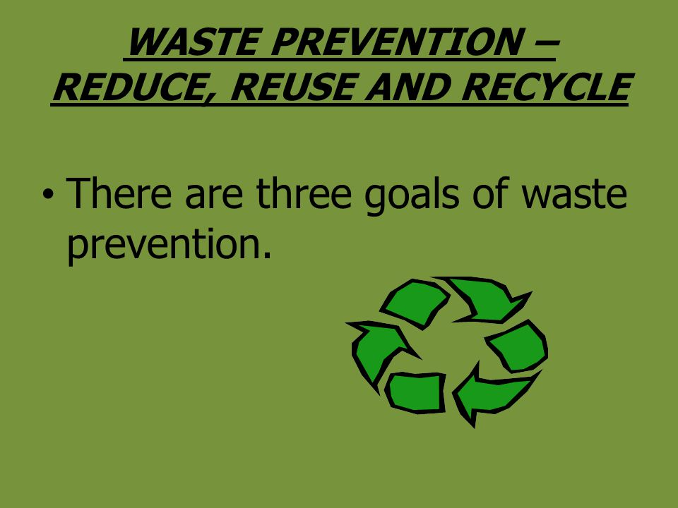 WASTE PREVENTION – REDUCE, REUSE AND RECYCLE There are three goals of waste prevention.