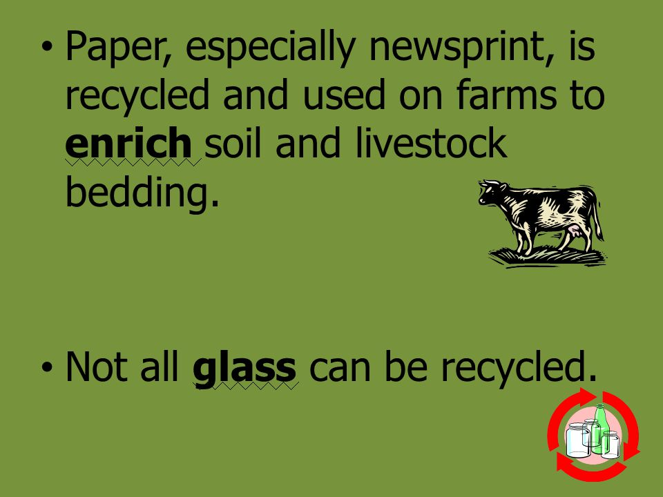 Paper, especially newsprint, is recycled and used on farms to enrich soil and livestock bedding. Not all glass can be recycled.