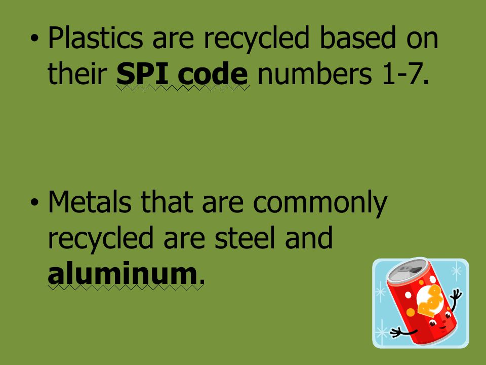 Plastics are recycled based on their SPI code numbers 1-7. Metals that are commonly recycled are steel and aluminum.