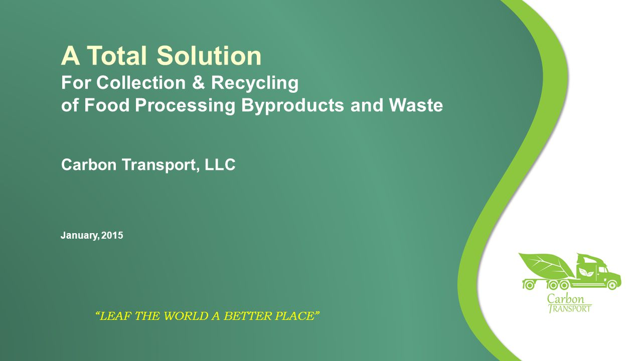 LEAF THE WORLD A BETTER PLACE A Total Solution For Collection & Recycling of Food Processing Byproducts and Waste Carbon Transport, LLC January, 2015