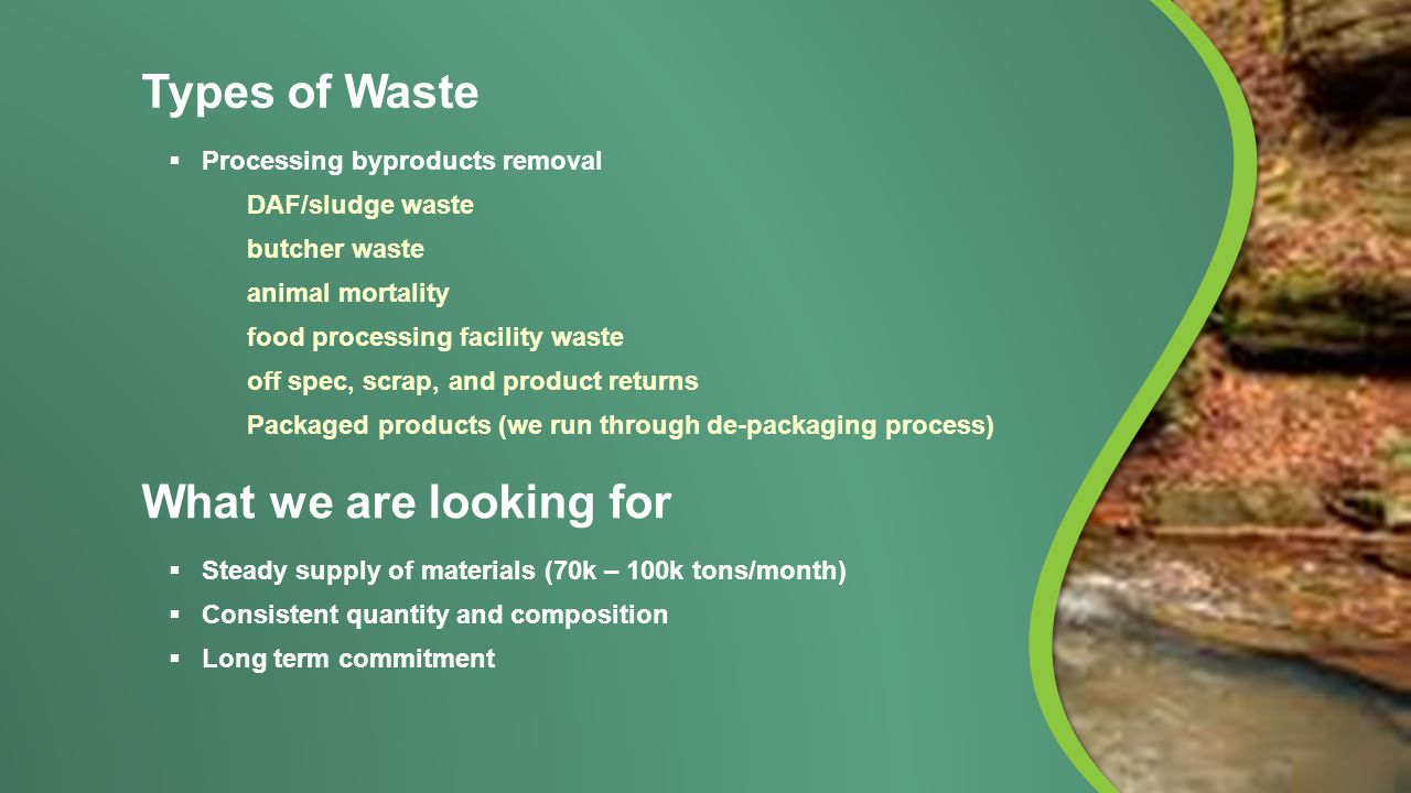 What we are looking for  Steady supply of materials (70k – 100k tons/month)  Consistent quantity and composition  Long term commitment Types of Waste  Processing byproducts removal DAF/sludge waste butcher waste animal mortality food processing facility waste off spec, scrap, and product returns Packaged products (we run through de-packaging process)
