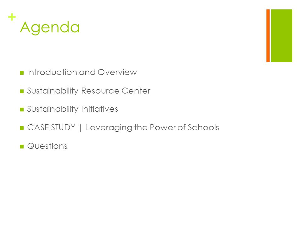 + Agenda Introduction and Overview Sustainability Resource Center Sustainability Initiatives CASE STUDY | Leveraging the Power of Schools Questions