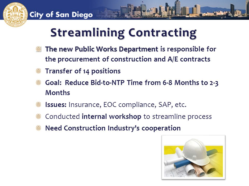 Streamlining Contracting The new Public Works Department The new Public Works Department is responsible for the procurement of construction and A/E contracts Transfer of 14 positions Goal: Reduce Bid-to-NTP Time from 6-8 Months to 2-3 Months Issues: Insurance, EOC compliance, SAP, etc.