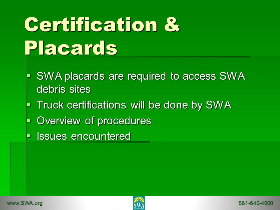 Certification & Placards  SWA placards are required to access SWA debris sites  Truck certifications will be done by SWA  Overview of procedures  Issues encountered www.SWA.org 561-640-4000