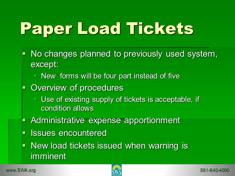 Paper Load Tickets  No changes planned to previously used system, except:  New forms will be four part instead of five  Overview of procedures  Use of existing supply of tickets is acceptable, if condition allows  Administrative expense apportionment  Issues encountered  New load tickets issued when warning is imminent www.SWA.org 561-640-4000