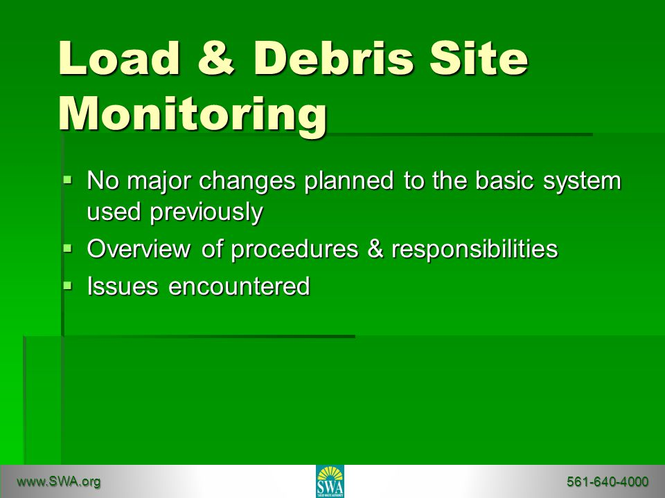 Load & Debris Site Monitoring  No major changes planned to the basic system used previously  Overview of procedures & responsibilities  Issues encountered www.SWA.org 561-640-4000