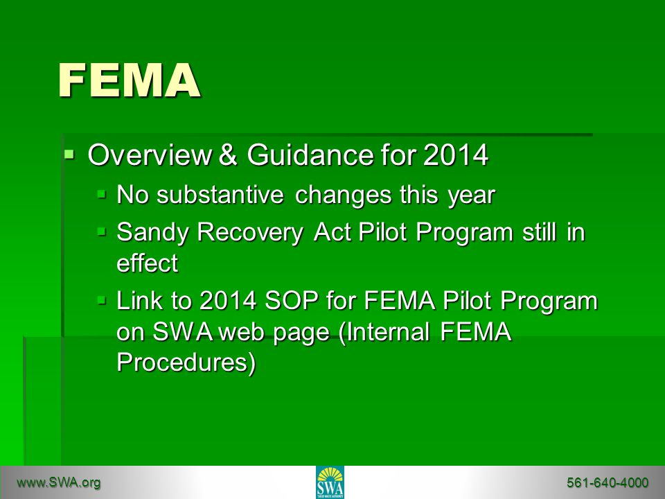 FEMA  Overview & Guidance for 2014  No substantive changes this year  Sandy Recovery Act Pilot Program still in effect  Link to 2014 SOP for FEMA Pilot Program on SWA web page (Internal FEMA Procedures) www.SWA.org 561-640-4000