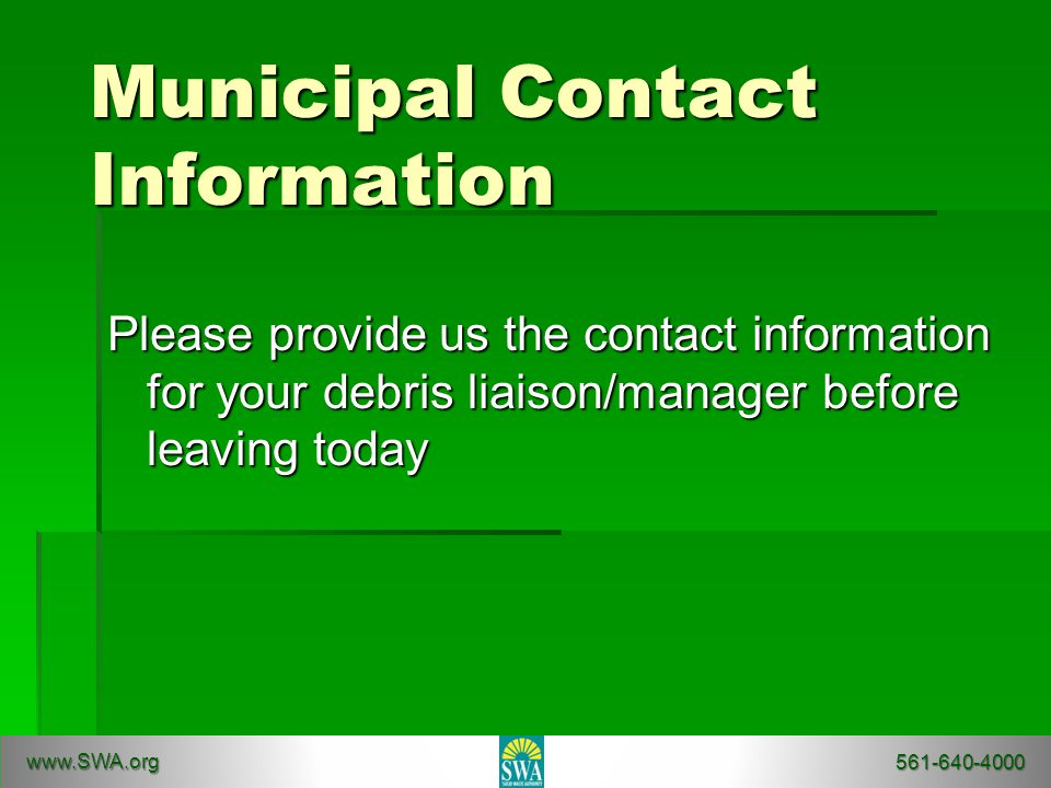 Municipal Contact Information Please provide us the contact information for your debris liaison/manager before leaving today www.SWA.org 561-640-4000
