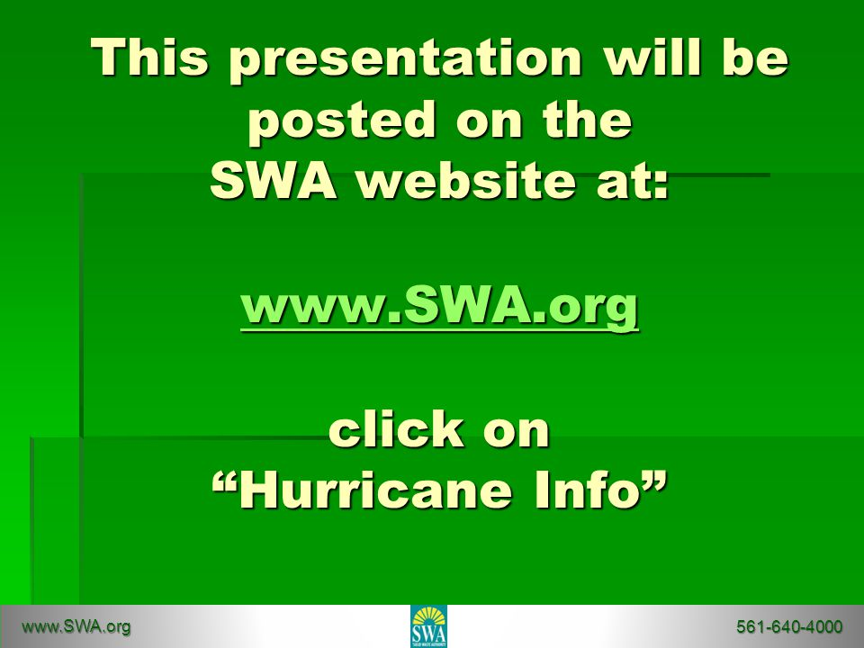 This presentation will be posted on the SWA website at: www.SWA.org click on Hurricane Info www.SWA.org www.SWA.org 561-640-4000