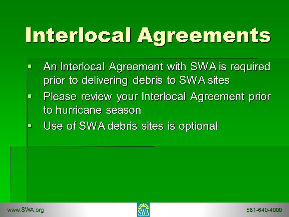 Interlocal Agreements  An Interlocal Agreement with SWA is required prior to delivering debris to SWA sites  Please review your Interlocal Agreement prior to hurricane season  Use of SWA debris sites is optional www.SWA.org 561-640-4000