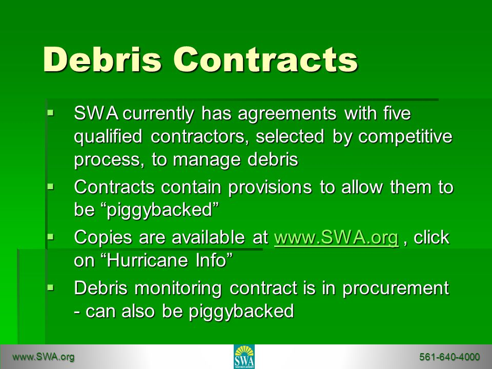 Debris Contracts  SWA currently has agreements with five qualified contractors, selected by competitive process, to manage debris  Contracts contain provisions to allow them to be piggybacked  Copies are available at www.SWA.org, click on Hurricane Info www.SWA.org  Debris monitoring contract is in procurement - can also be piggybacked www.SWA.org 561-640-4000