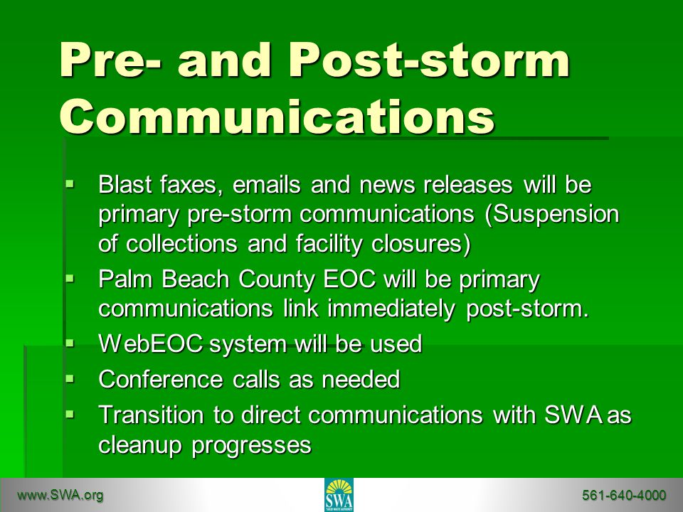 Pre- and Post-storm Communications  Blast faxes, emails and news releases will be primary pre-storm communications (Suspension of collections and facility closures)  Palm Beach County EOC will be primary communications link immediately post-storm.