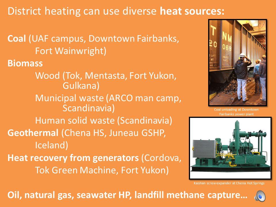 District heating can use diverse heat sources: Coal (UAF campus, Downtown Fairbanks, Fort Wainwright) Biomass Wood (Tok, Mentasta, Fort Yukon, Gulkana) Municipal waste (ARCO man camp, Scandinavia) Human solid waste (Scandinavia) Geothermal (Chena HS, Juneau GSHP, Iceland) Heat recovery from generators (Cordova, Tok Green Machine, Fort Yukon) Oil, natural gas, seawater HP, landfill methane capture… Coal unloading at Downtown Fairbanks power plant Kaishan screw expander at Chena Hot Springs