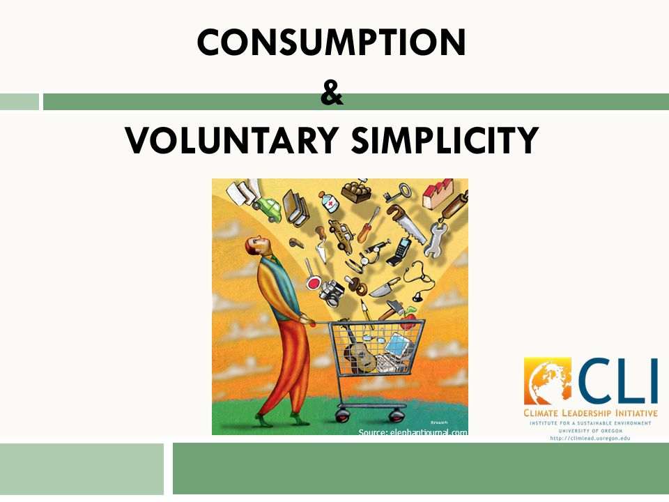CONSUMPTION & VOLUNTARY SIMPLICITY Source: elephantjournal.com
