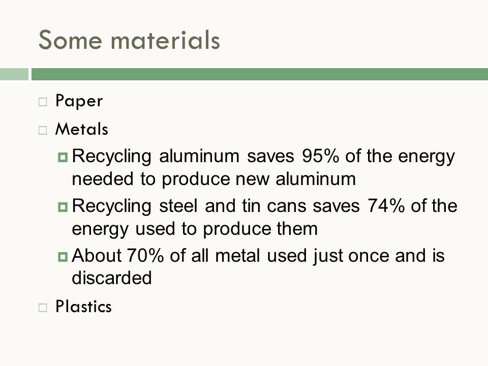 Some materials  Paper  Metals  Recycling aluminum saves 95% of the energy needed to produce new aluminum  Recycling steel and tin cans saves 74% of the energy used to produce them  About 70% of all metal used just once and is discarded  Plastics