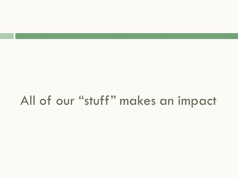"""All of our """"stuff"""" makes an impact"""