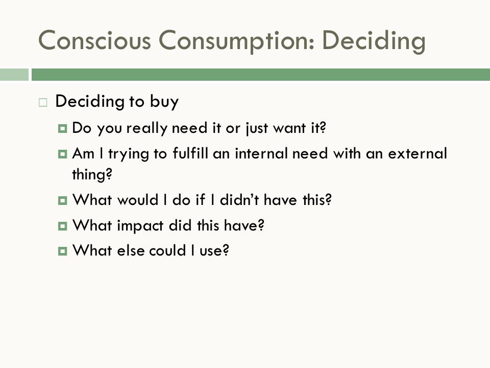 Conscious Consumption: Deciding  Deciding to buy  Do you really need it or just want it.