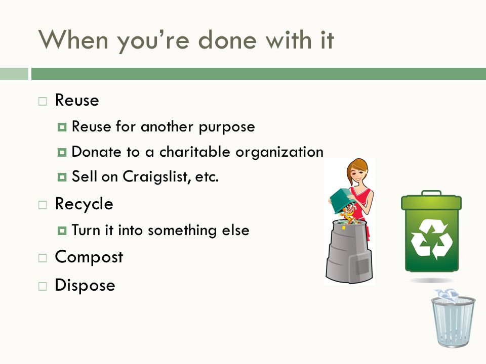 When you're done with it  Reuse  Reuse for another purpose  Donate to a charitable organization  Sell on Craigslist, etc.