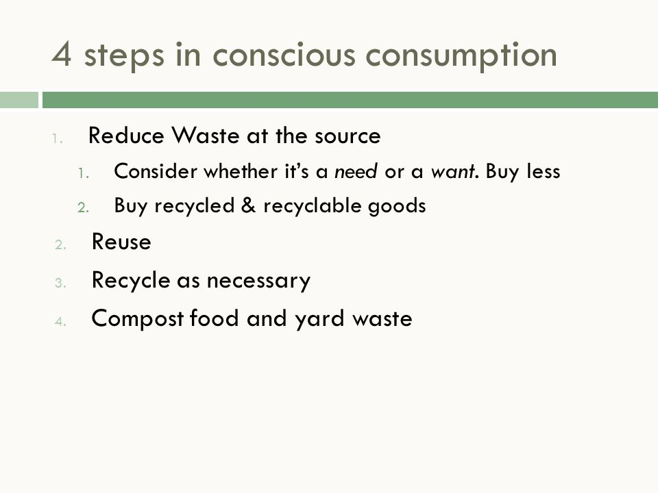 4 steps in conscious consumption 1. Reduce Waste at the source 1. Consider whether it's a need or a want. Buy less 2. Buy recycled & recyclable goods