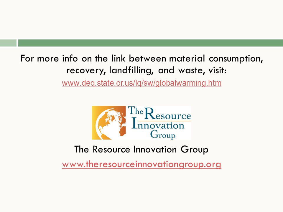 For more info on the link between material consumption, recovery, landfilling, and waste, visit: www.deq.state.or.us/lq/sw/globalwarming.htm The Resource Innovation Group www.theresourceinnovationgroup.org