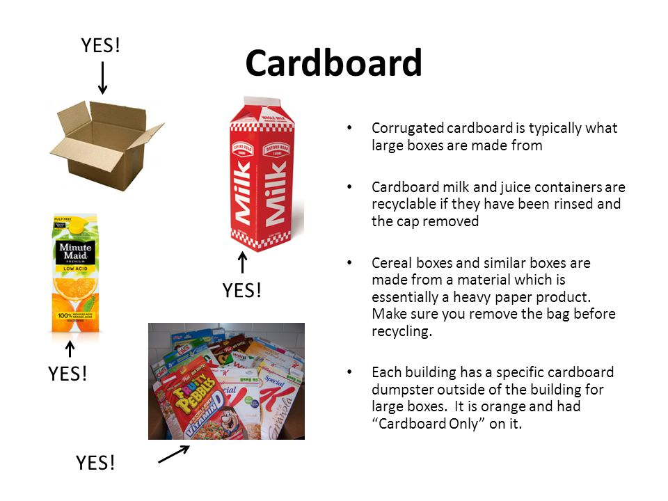 Cardboard Corrugated cardboard is typically what large boxes are made from Cardboard milk and juice containers are recyclable if they have been rinsed
