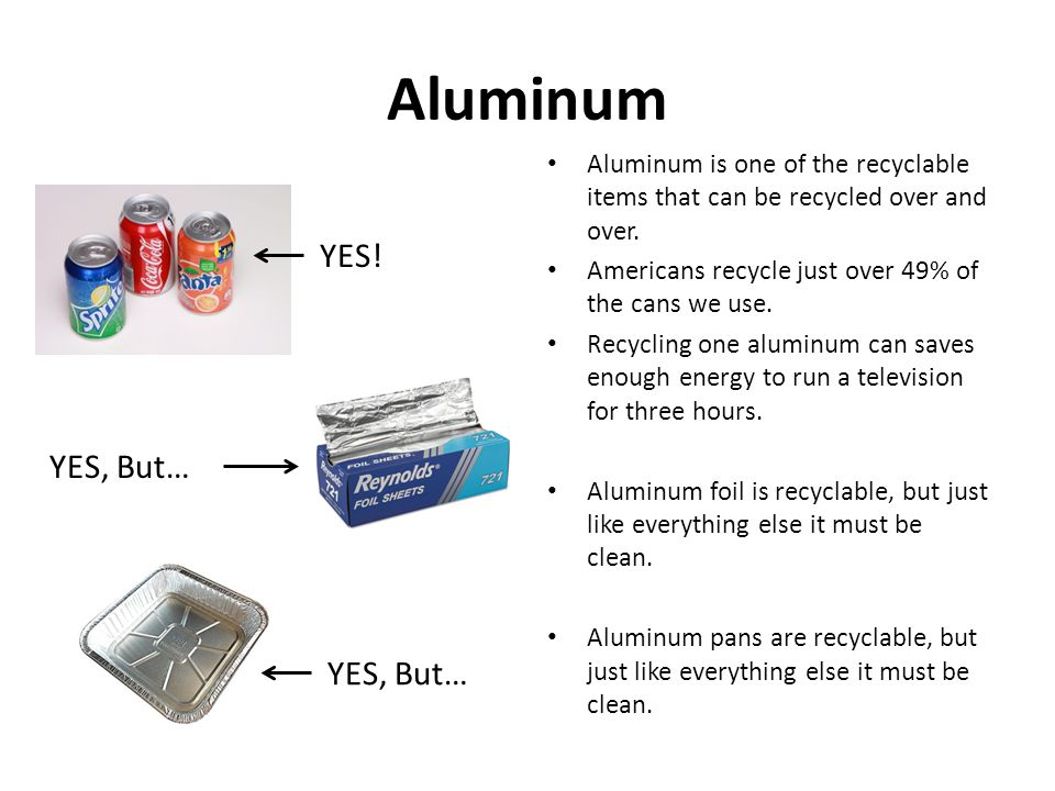 Aluminum Aluminum is one of the recyclable items that can be recycled over and over.