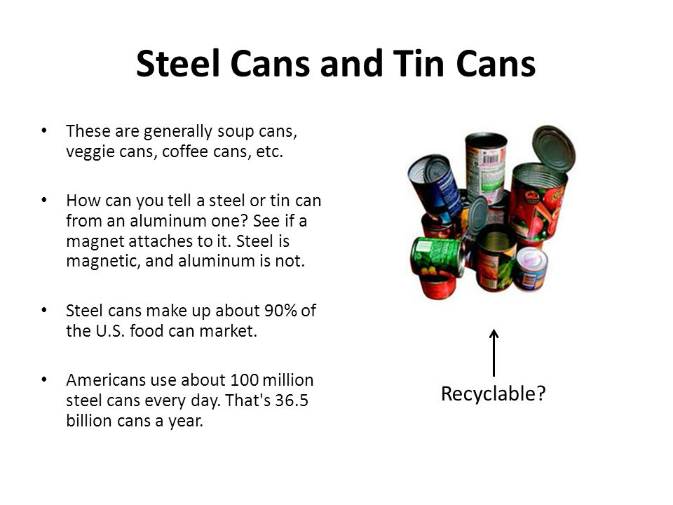 Steel Cans and Tin Cans These are generally soup cans, veggie cans, coffee cans, etc. How can you tell a steel or tin can from an aluminum one? See if