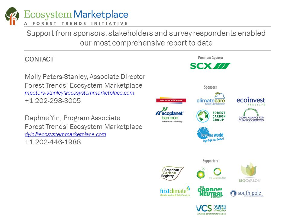 Support from sponsors, stakeholders and survey respondents enabled our most comprehensive report to date CONTACT Molly Peters-Stanley, Associate Director Forest Trends' Ecosystem Marketplace mpeters-stanley@ecosystemmarketplace.com +1 202-298-3005 Daphne Yin, Program Associate Forest Trends' Ecosystem Marketplace dyin@ecosystemmarketplace.com +1 202-446-1988