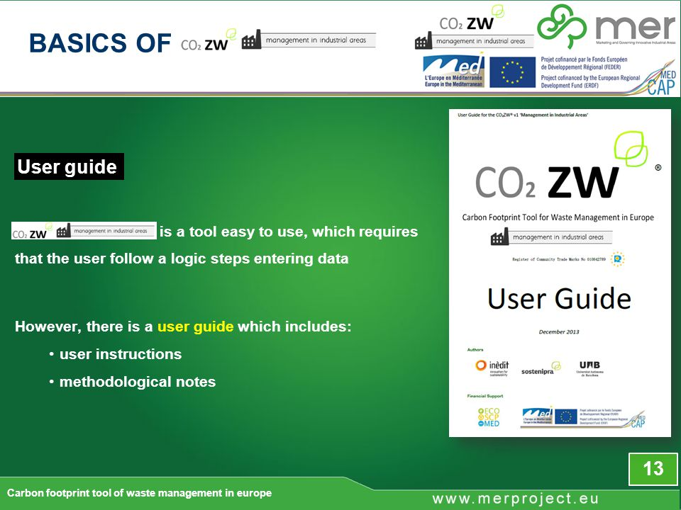13 is a tool easy to use, which requires that the user follow a logic steps entering data However, there is a user guide which includes: user instructions methodological notes User guide Carbon footprint tool of waste management in europe BASICS OF